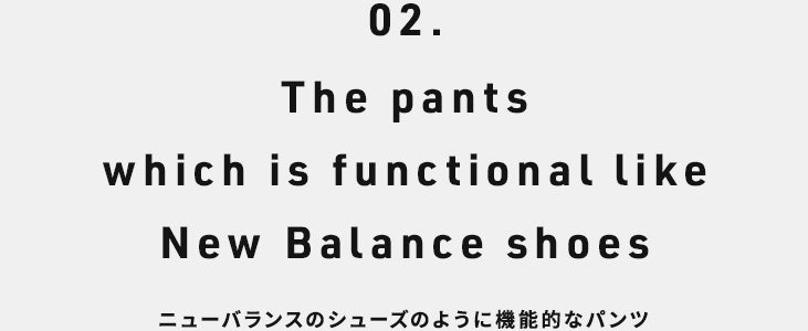 02. The pants which is functional like New Balance shoes. ニューバランスのシューズのように機能的なパンツ