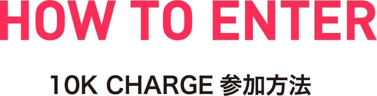 HOW TO ENTER | 10K CHARGE参加方法